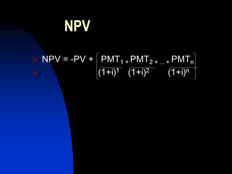 NPV NPV = -PV + PMT1 + PMT2 + ... + PMTn (1+i)1 (1+i)2 (1+i)n