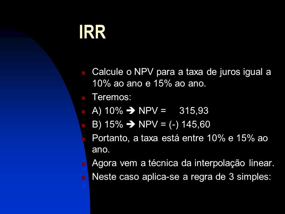 IRR Calcule o NPV para a taxa de juros igual a 10% ao ano e 15% ao ano. Teremos: A) 10%  NPV = 315,93.