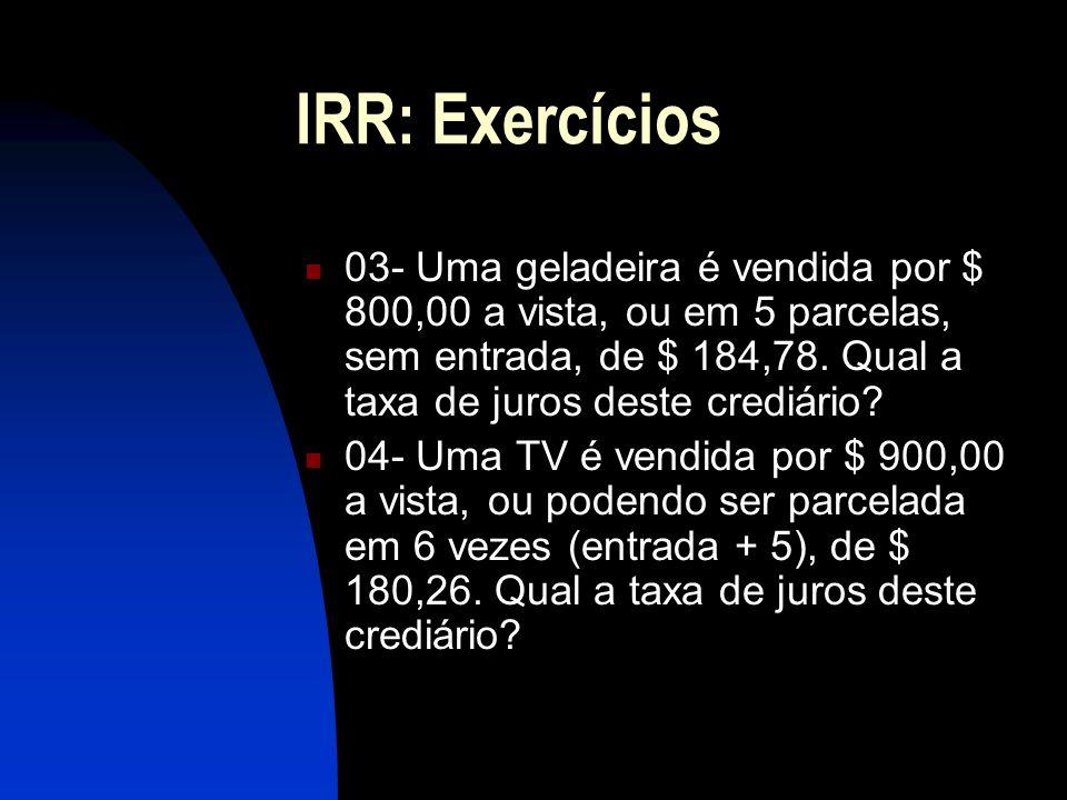IRR: Exercícios 03- Uma geladeira é vendida por $ 800,00 a vista, ou em 5 parcelas, sem entrada, de $ 184,78. Qual a taxa de juros deste crediário