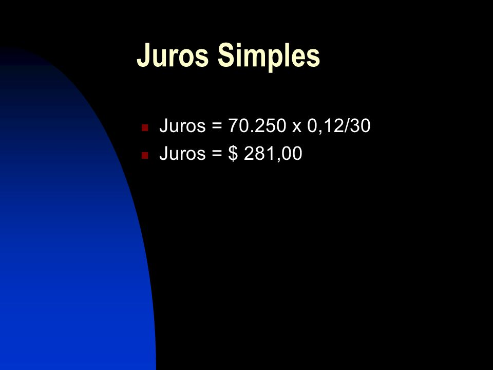 Juros Simples Juros = 70.250 x 0,12/30 Juros = $ 281,00