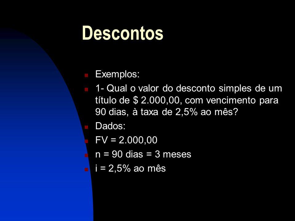Descontos Exemplos: 1- Qual o valor do desconto simples de um título de $ 2.000,00, com vencimento para 90 dias, à taxa de 2,5% ao mês
