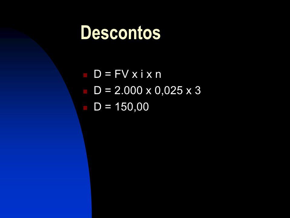 Descontos D = FV x i x n D = 2.000 x 0,025 x 3 D = 150,00