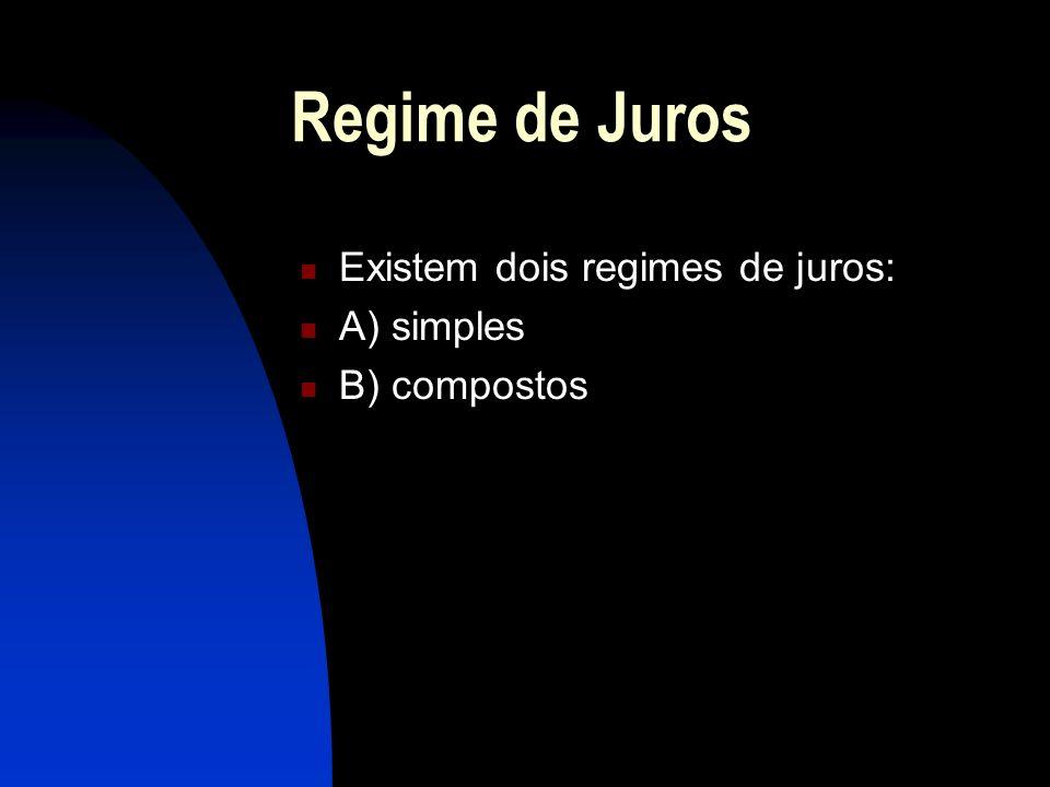Regime de Juros Existem dois regimes de juros: A) simples B) compostos