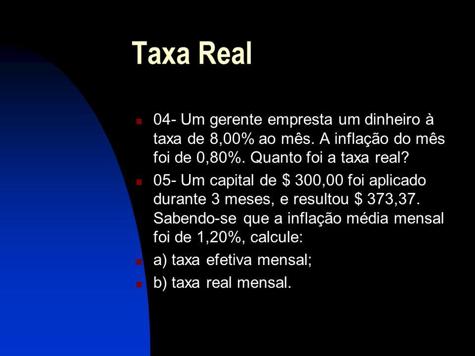 Taxa Real 04- Um gerente empresta um dinheiro à taxa de 8,00% ao mês. A inflação do mês foi de 0,80%. Quanto foi a taxa real