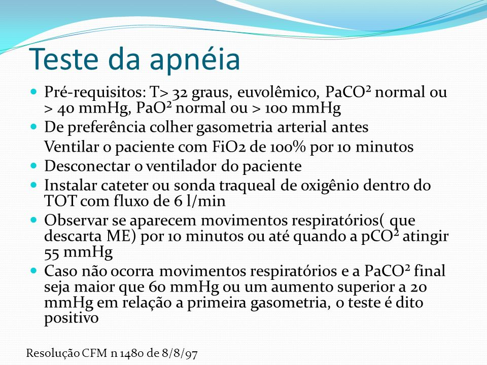 Teste da apnéia Pré-requisitos: T> 32 graus, euvolêmico, PaCO² normal ou > 40 mmHg, PaO² normal ou > 100 mmHg.