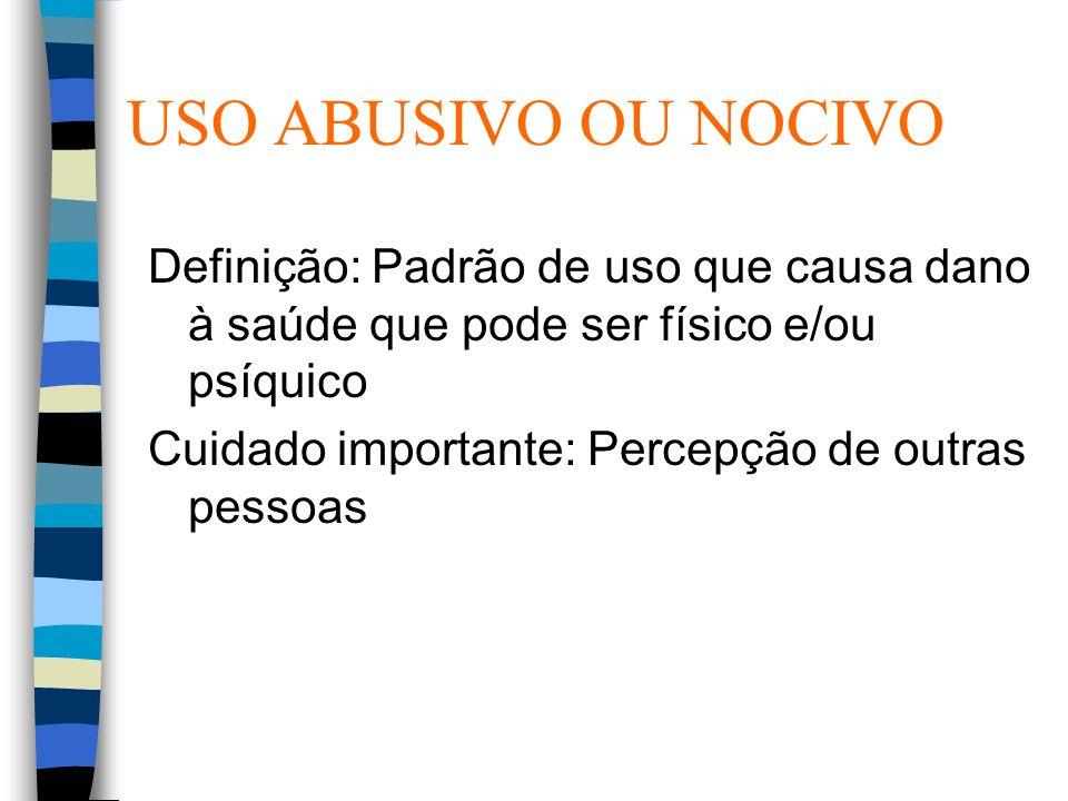 USO ABUSIVO OU NOCIVO Definição: Padrão de uso que causa dano à saúde que pode ser físico e/ou psíquico.