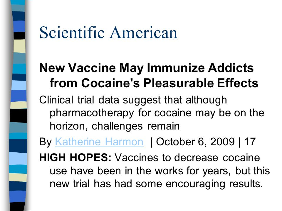 Scientific AmericanNew Vaccine May Immunize Addicts from Cocaine s Pleasurable Effects.