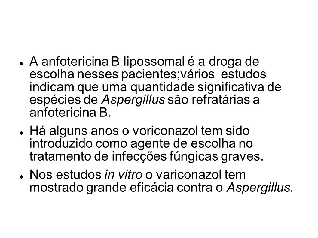 A anfotericina B lipossomal é a droga de escolha nesses pacientes;vários estudos indicam que uma quantidade significativa de espécies de Aspergillus são refratárias a anfotericina B.