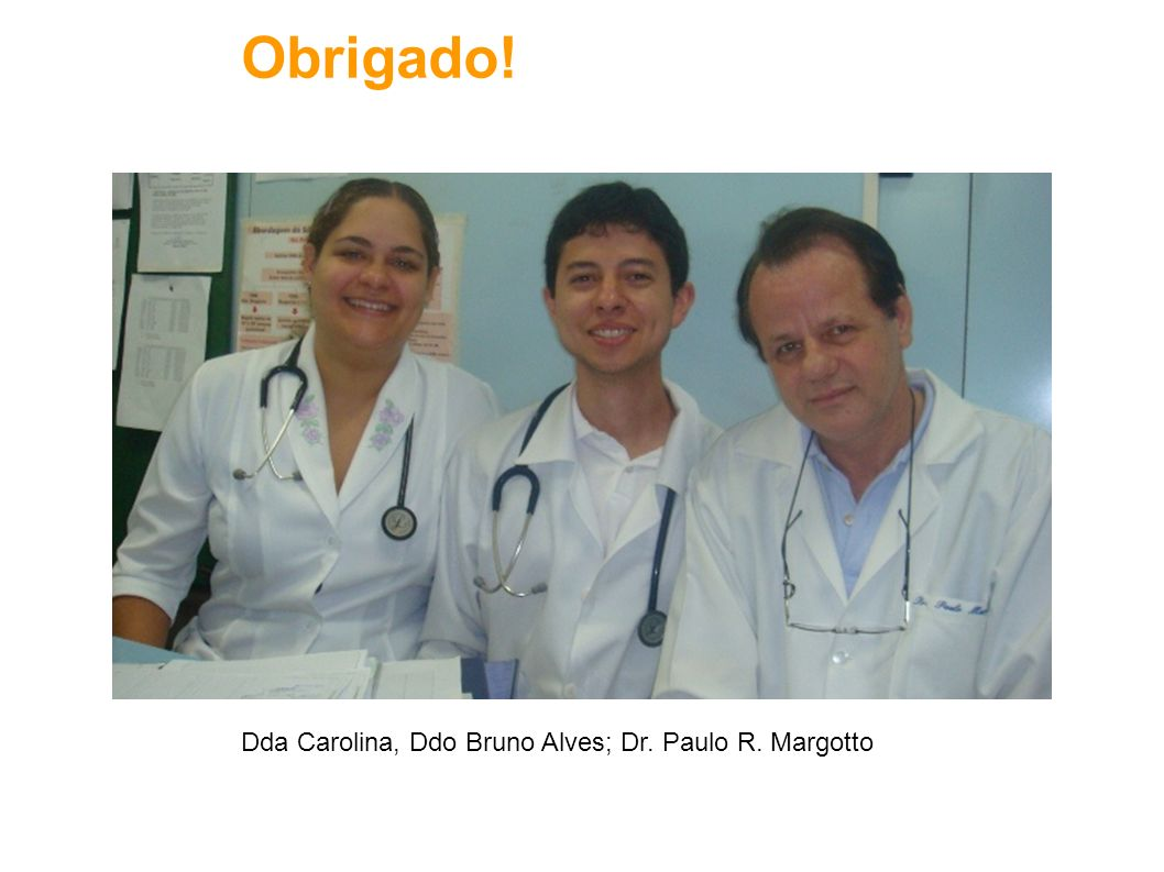 Obrigado! Obrigado! Dda Carolina, Ddo Bruno Alves; Dr. Paulo R. Margotto