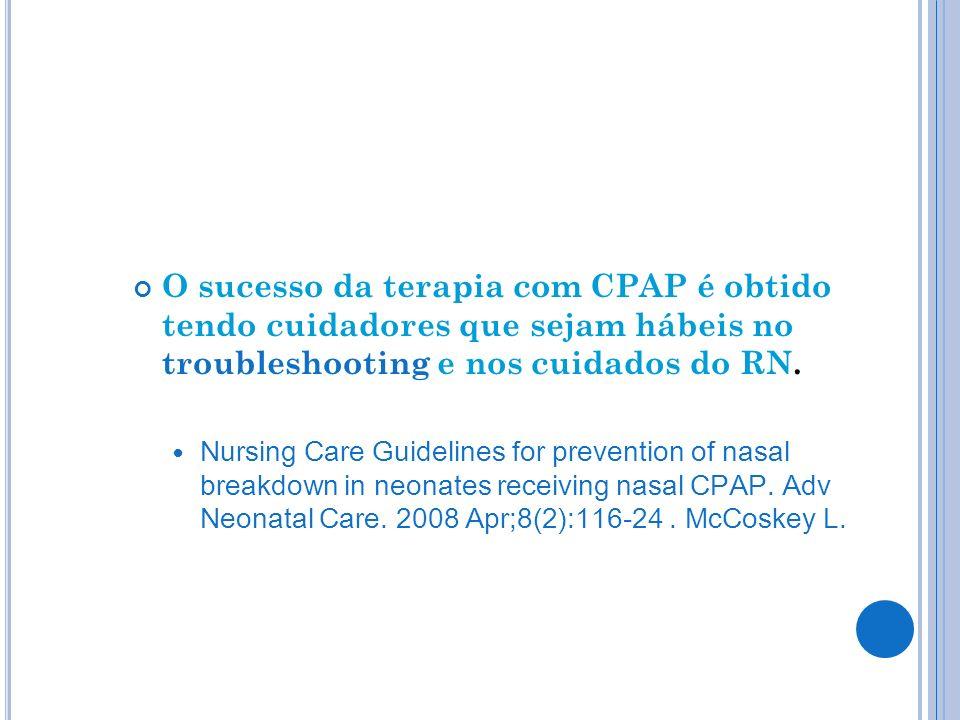 O sucesso da terapia com CPAP é obtido tendo cuidadores que sejam hábeis no troubleshooting e nos cuidados do RN.