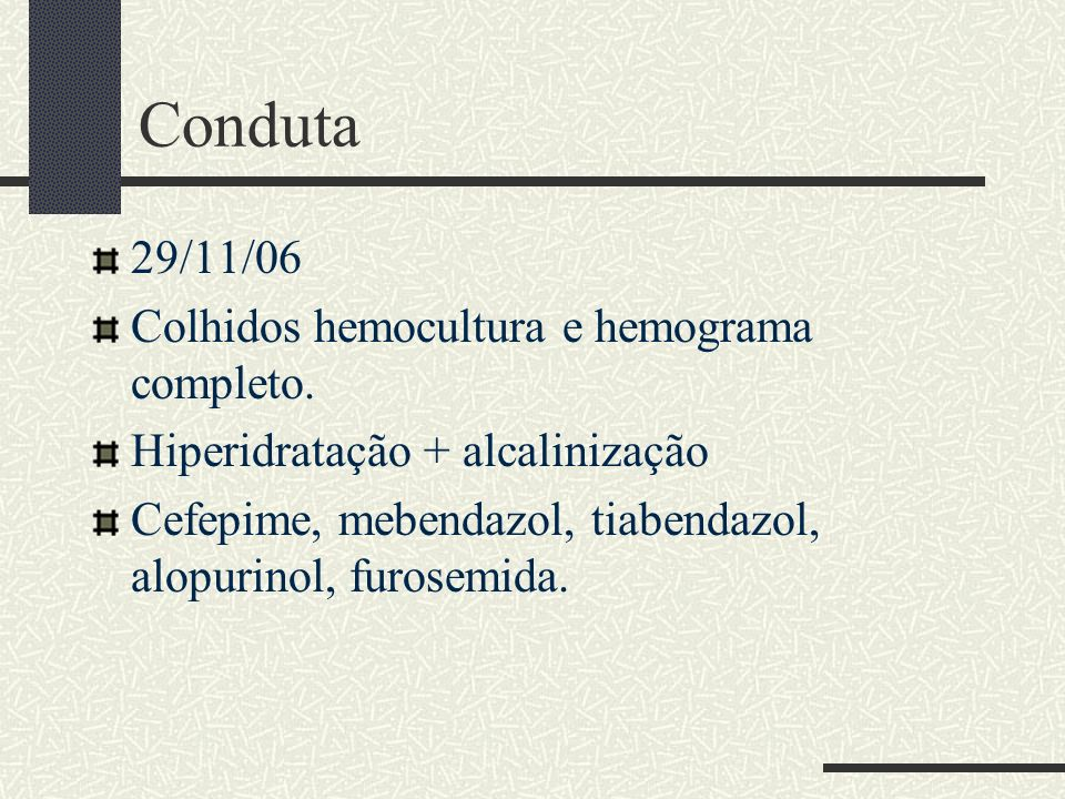 Conduta 29/11/06 Colhidos hemocultura e hemograma completo.