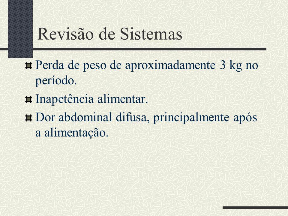 Revisão de Sistemas Perda de peso de aproximadamente 3 kg no período.