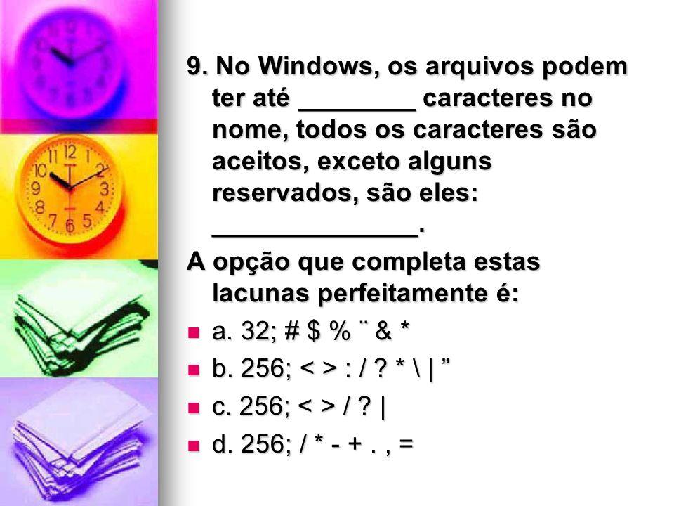 9. No Windows, os arquivos podem ter até ________ caracteres no nome, todos os caracteres são aceitos, exceto alguns reservados, são eles: ______________.