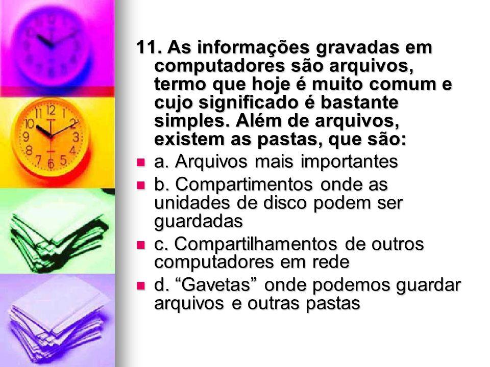 11. As informações gravadas em computadores são arquivos, termo que hoje é muito comum e cujo significado é bastante simples. Além de arquivos, existem as pastas, que são: