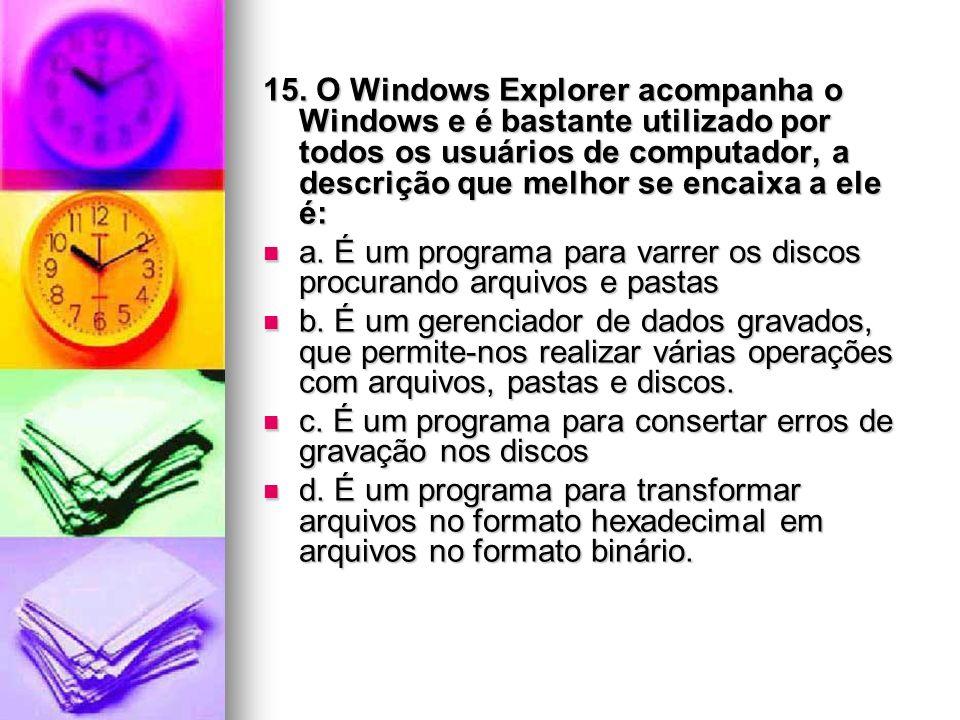 15. O Windows Explorer acompanha o Windows e é bastante utilizado por todos os usuários de computador, a descrição que melhor se encaixa a ele é: