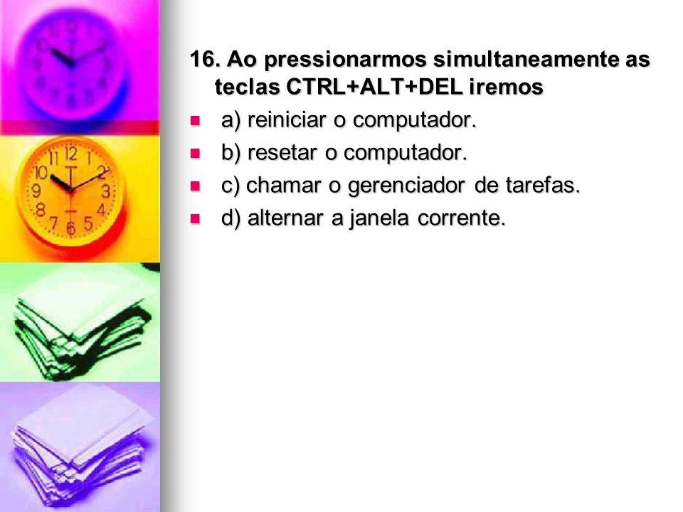 16. Ao pressionarmos simultaneamente as teclas CTRL+ALT+DEL iremos