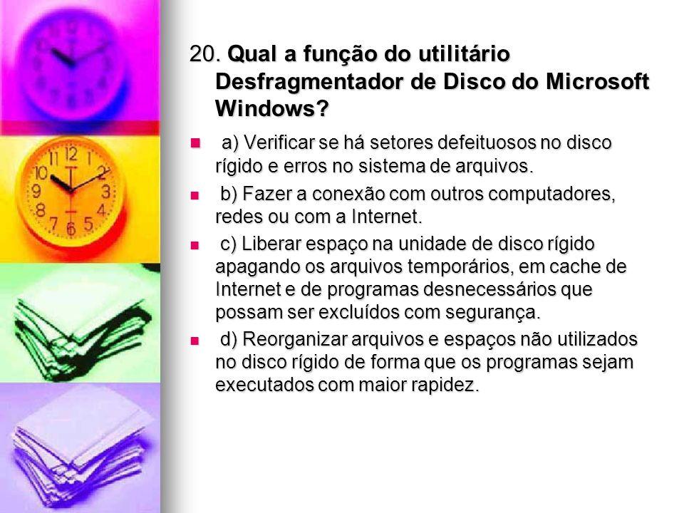 20. Qual a função do utilitário Desfragmentador de Disco do Microsoft Windows