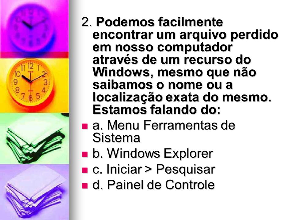 2. Podemos facilmente encontrar um arquivo perdido em nosso computador através de um recurso do Windows, mesmo que não saibamos o nome ou a localização exata do mesmo. Estamos falando do: