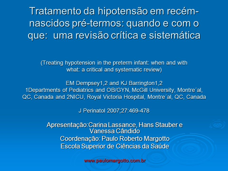 Tratamento da hipotensão em recém-nascidos pré-termos: quando e com o que: uma revisão crítica e sistemática (Treating hypotension in the preterm infant: when and with what: a critical and systematic review) EM Dempsey1,2 and KJ Barrington1,2 1Departments of Pediatrics and OB/GYN, McGill University, Montre´al, QC, Canada and 2NICU, Royal Victoria Hospital, Montre´al, QC, Canada J Perinatol 2007;27:469-478