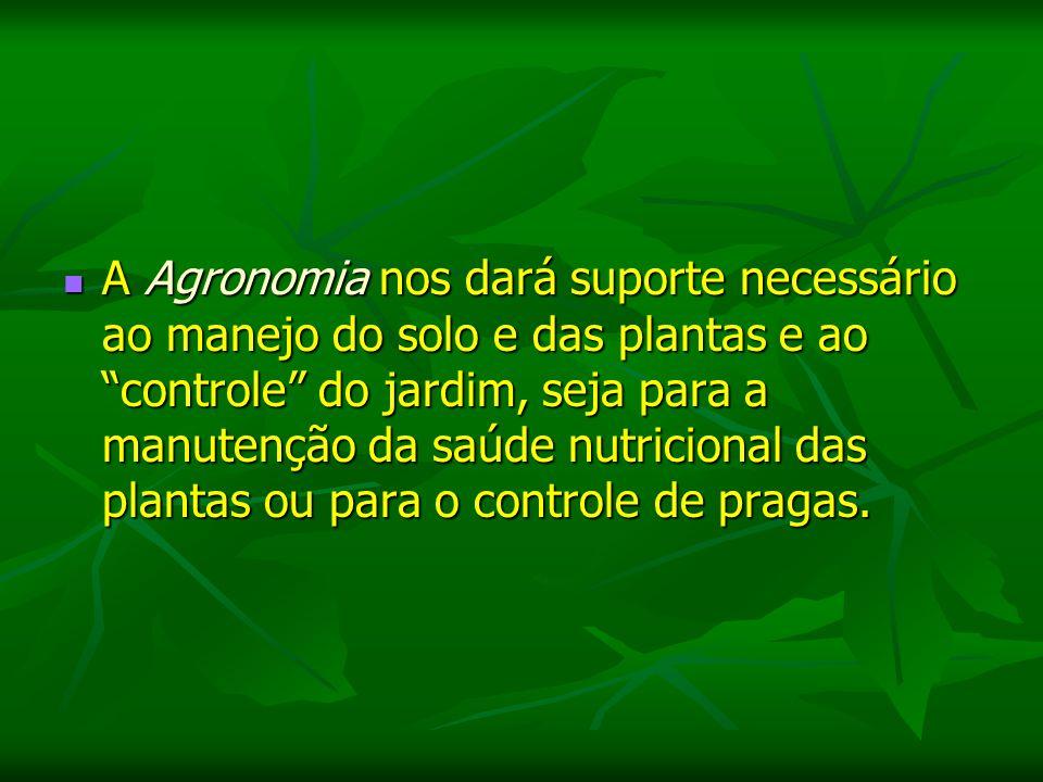 A Agronomia nos dará suporte necessário ao manejo do solo e das plantas e ao controle do jardim, seja para a manutenção da saúde nutricional das plantas ou para o controle de pragas.