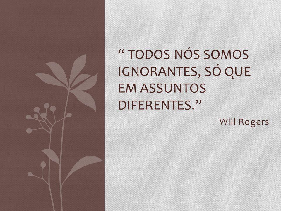 Todos nós somos ignorantes, só que em assuntos diferentes.