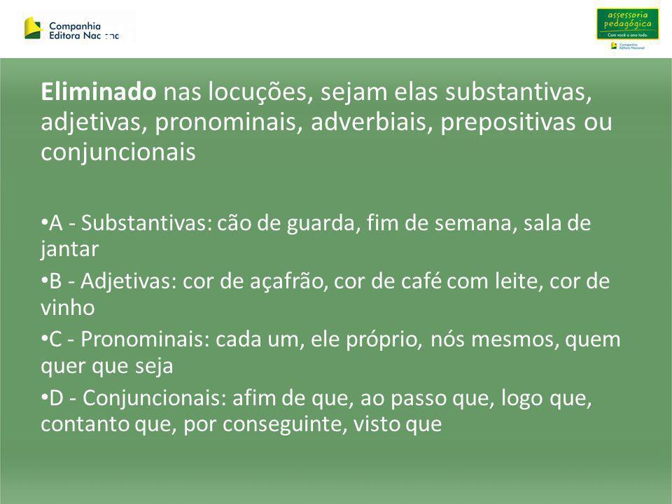 Elimina-se Eliminado nas locuções, sejam elas substantivas, adjetivas, pronominais, adverbiais, prepositivas ou conjuncionais.
