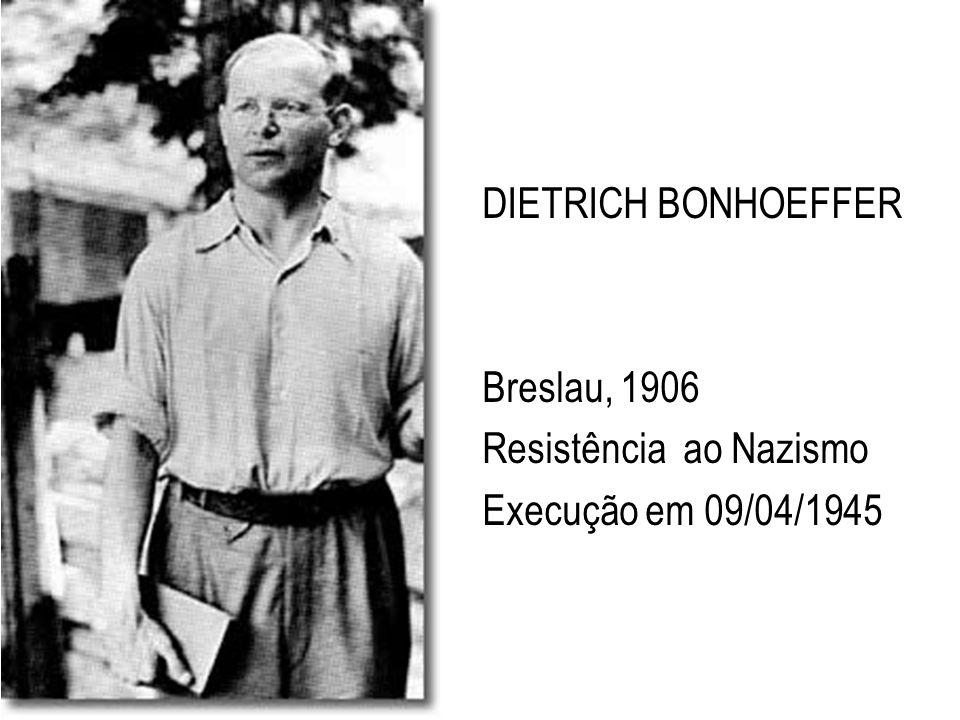 DIETRICH BONHOEFFER Breslau, 1906 Resistência ao Nazismo Execução em 09/04/1945