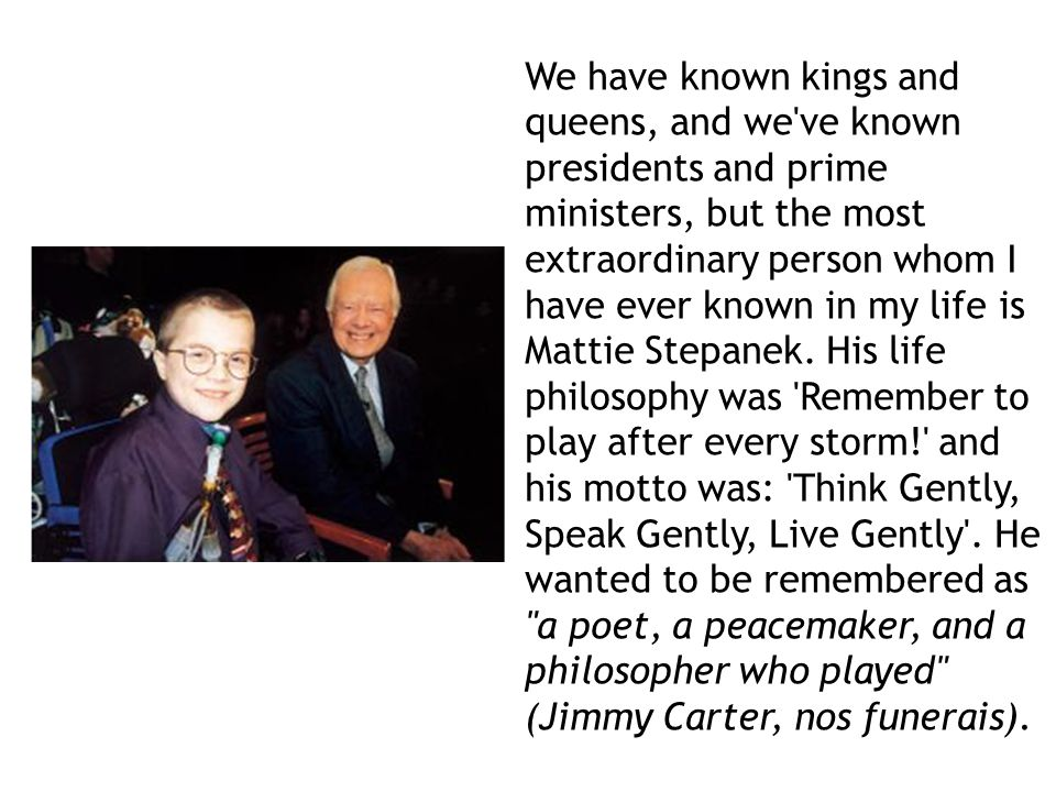 We have known kings and queens, and we ve known presidents and prime ministers, but the most extraordinary person whom I have ever known in my life is Mattie Stepanek. His life philosophy was Remember to play after every storm! and his motto was: Think Gently, Speak Gently, Live Gently . He wanted to be remembered as a poet, a peacemaker, and a philosopher who played (Jimmy Carter, nos funerais).