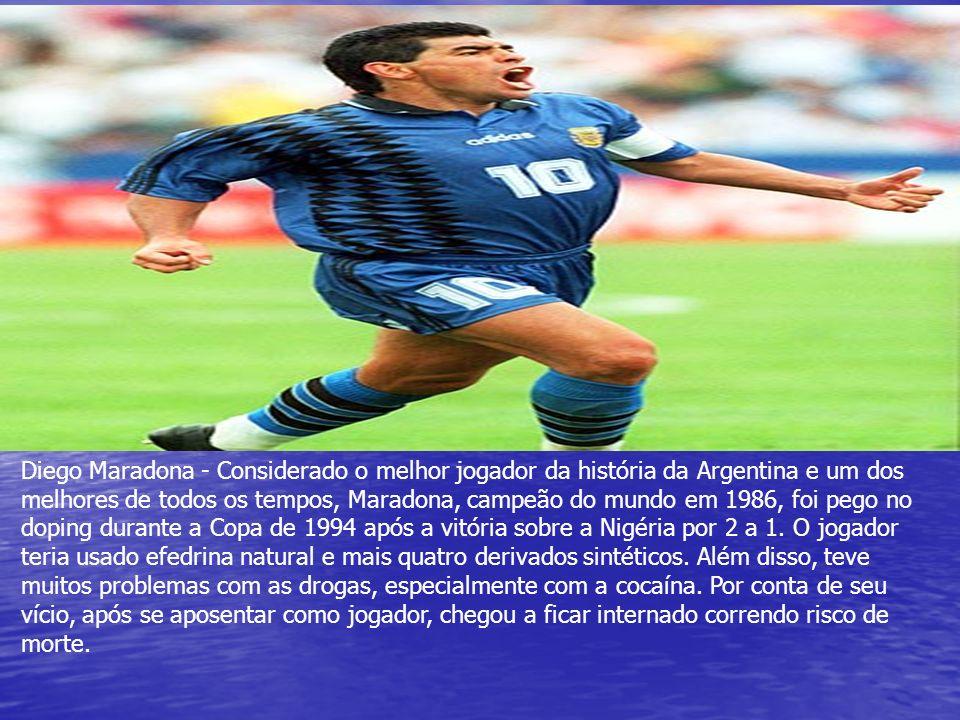 Diego Maradona - Considerado o melhor jogador da história da Argentina e um dos melhores de todos os tempos, Maradona, campeão do mundo em 1986, foi pego no doping durante a Copa de 1994 após a vitória sobre a Nigéria por 2 a 1.