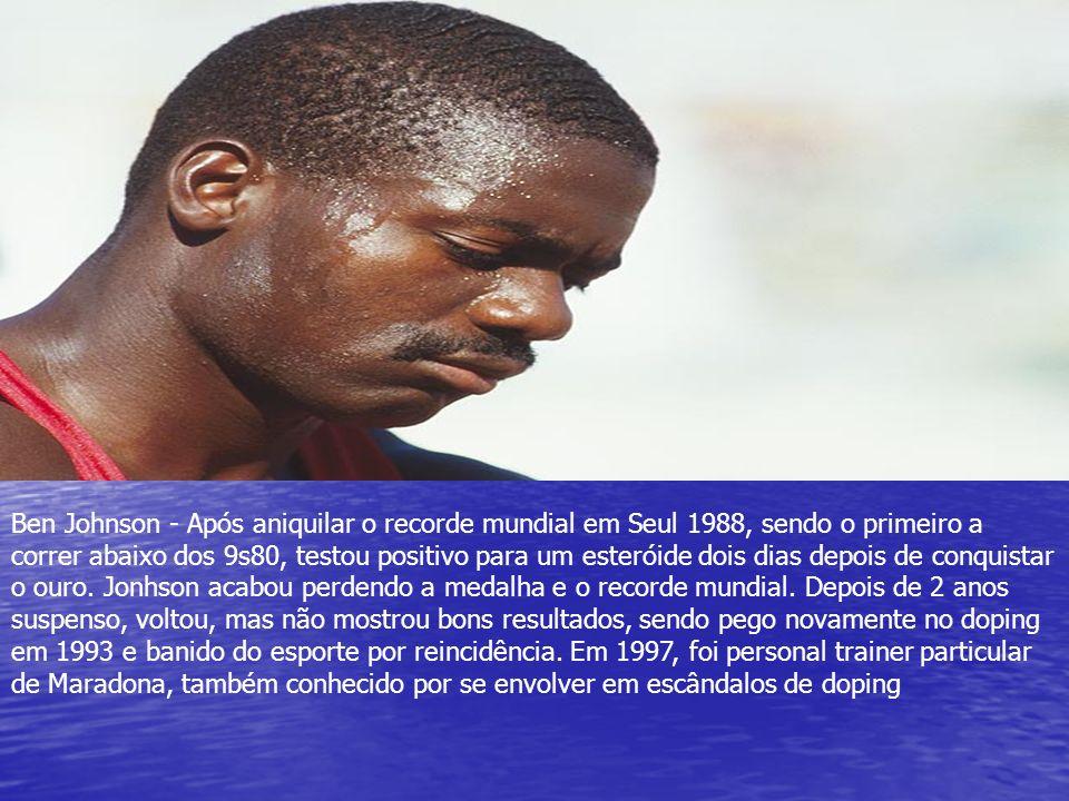 Ben Johnson - Após aniquilar o recorde mundial em Seul 1988, sendo o primeiro a correr abaixo dos 9s80, testou positivo para um esteróide dois dias depois de conquistar o ouro.