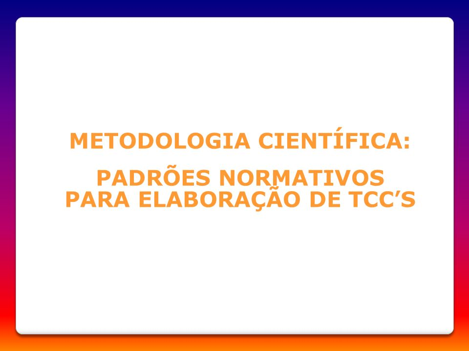 METODOLOGIA CIENTÍFICA: PADRÕES NORMATIVOS PARA ELABORAÇÃO DE TCC'S