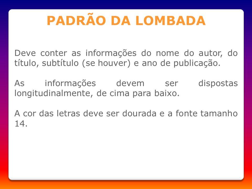 PADRÃO DA LOMBADA Deve conter as informações do nome do autor, do título, subtítulo (se houver) e ano de publicação.