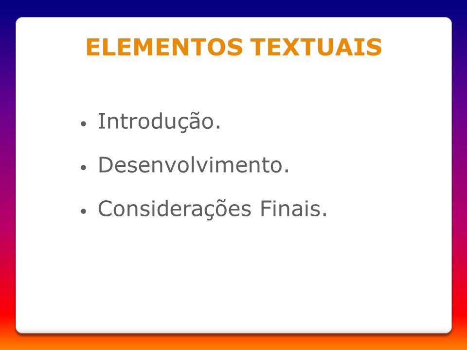 ELEMENTOS TEXTUAIS Introdução. Desenvolvimento. Considerações Finais.