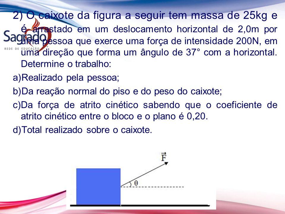 2) O caixote da figura a seguir tem massa de 25kg e é arrastado em um deslocamento horizontal de 2,0m por uma pessoa que exerce uma força de intensidade 200N, em uma direção que forma um ângulo de 37° com a horizontal. Determine o trabalho: