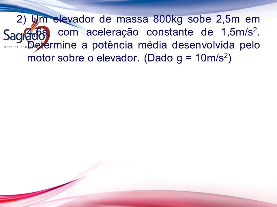 2) Um elevador de massa 800kg sobe 2,5m em 4,6s, com aceleração constante de 1,5m/s2.