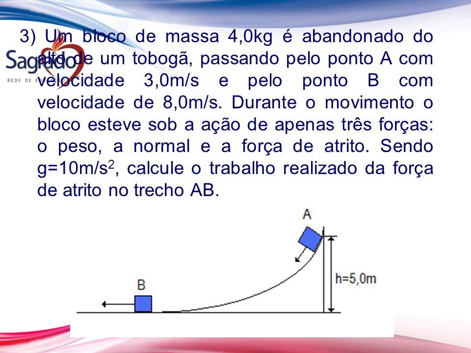 3) Um bloco de massa 4,0kg é abandonado do alto de um tobogã, passando pelo ponto A com velocidade 3,0m/s e pelo ponto B com velocidade de 8,0m/s.