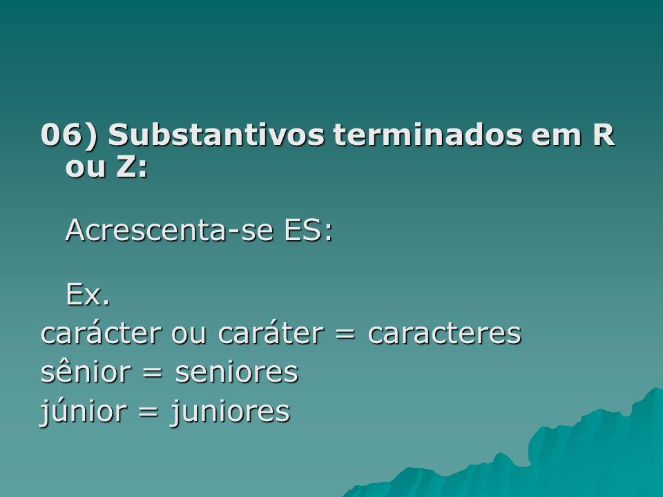 06) Substantivos terminados em R ou Z: Acrescenta-se ES: Ex.