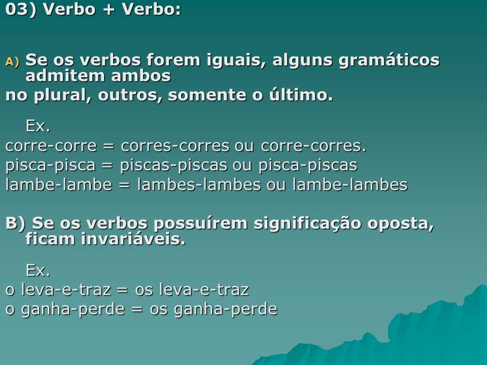 03) Verbo + Verbo: Se os verbos forem iguais, alguns gramáticos admitem ambos. no plural, outros, somente o último. Ex.