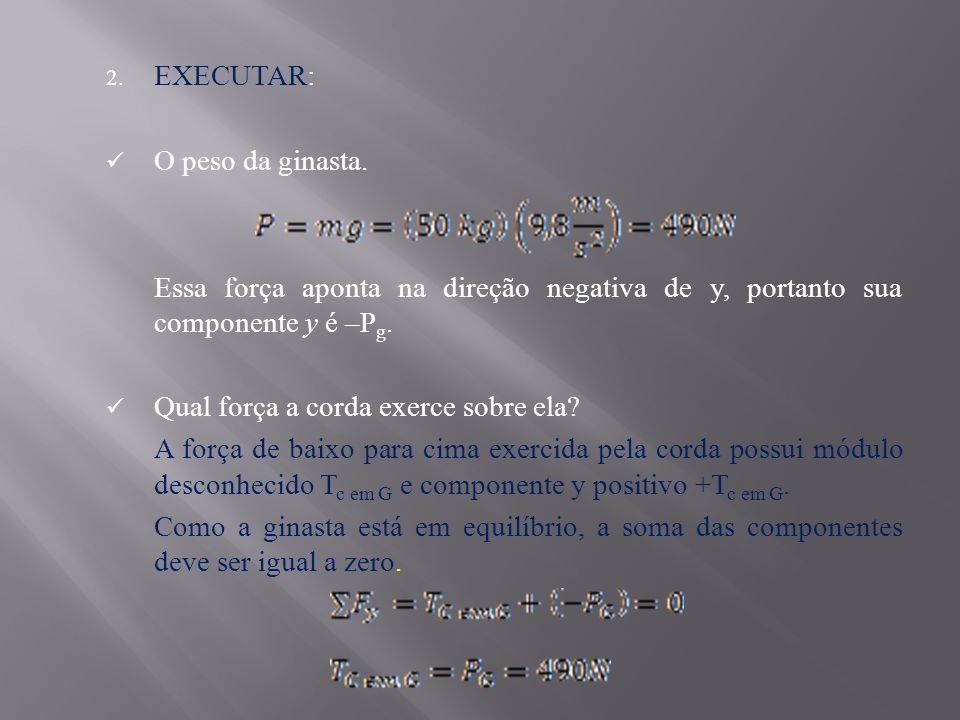 EXECUTAR: O peso da ginasta. Essa força aponta na direção negativa de y, portanto sua componente y é –Pg.