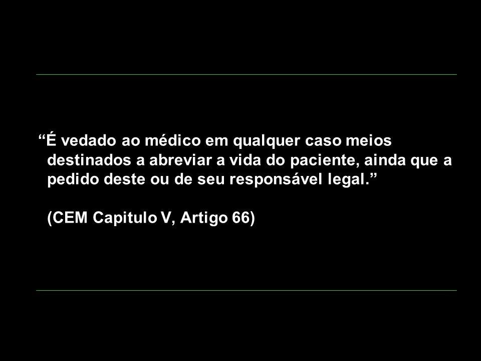 É vedado ao médico em qualquer caso meios destinados a abreviar a vida do paciente, ainda que a pedido deste ou de seu responsável legal. (CEM Capitulo V, Artigo 66)