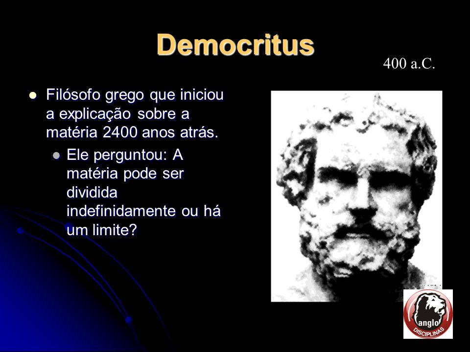 Democritus 400 a.C. Filósofo grego que iniciou a explicação sobre a matéria 2400 anos atrás.