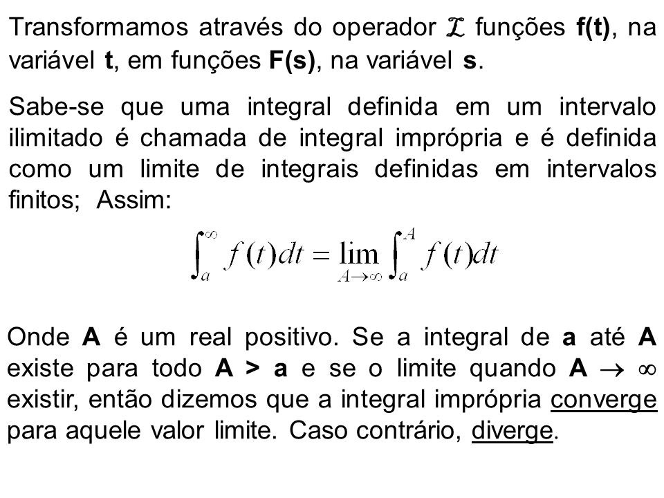 Transformamos através do operador L funções f(t), na variável t, em funções F(s), na variável s.