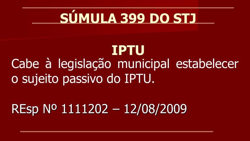 SÚMULA 399 DO STJ IPTU. Cabe à legislação municipal estabelecer o sujeito passivo do IPTU.