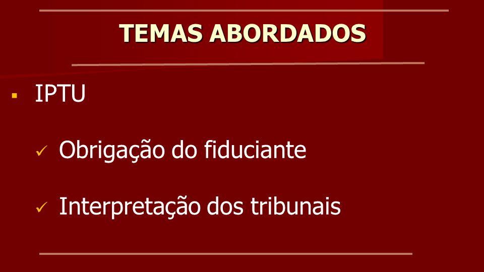 TEMAS ABORDADOS IPTU Obrigação do fiduciante