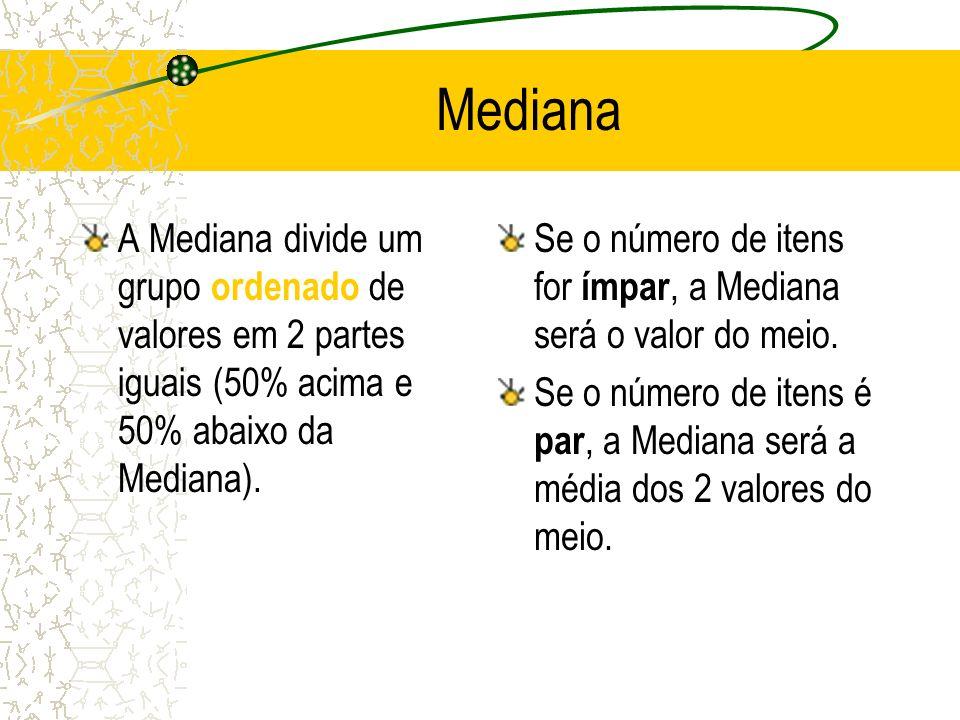 Mediana A Mediana divide um grupo ordenado de valores em 2 partes iguais (50% acima e 50% abaixo da Mediana).