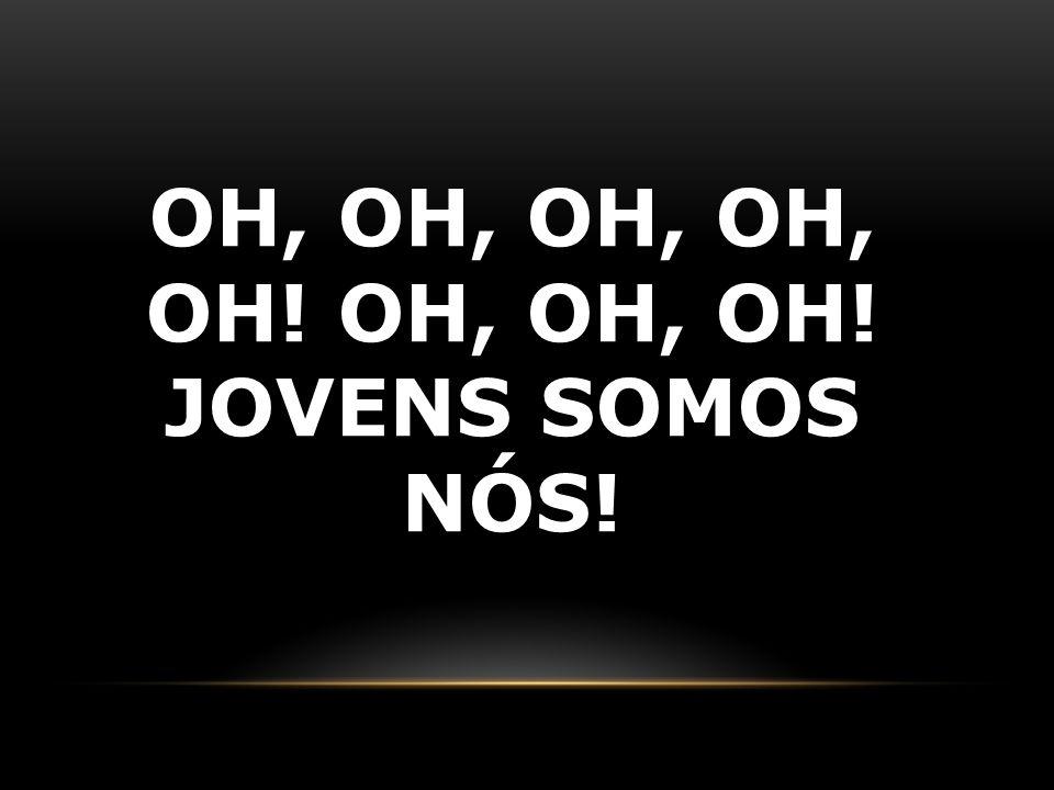 Oh, oh, oh, oh, oh! Oh, oh, oh! Jovens somos nós!