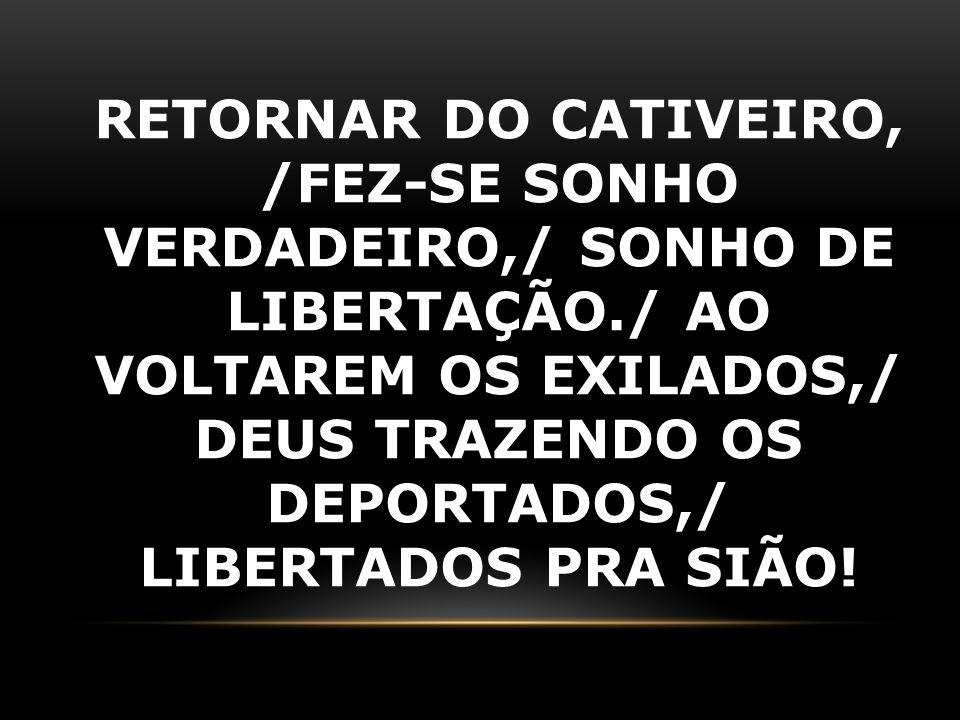 RETORNAR DO CATIVEIRO, /FEZ-SE SONHO VERDADEIRO,/ SONHO DE LIBERTAÇÃO