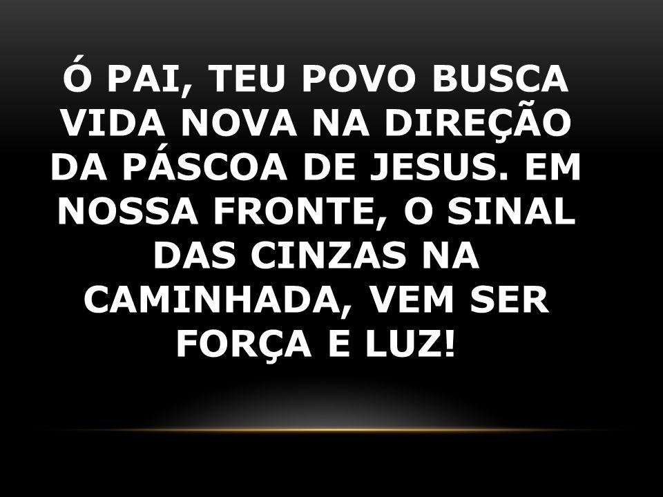 Ó PAI, TEU POVO BUSCA VIDA NOVA NA DIREÇÃO DA PÁSCOA DE JESUS