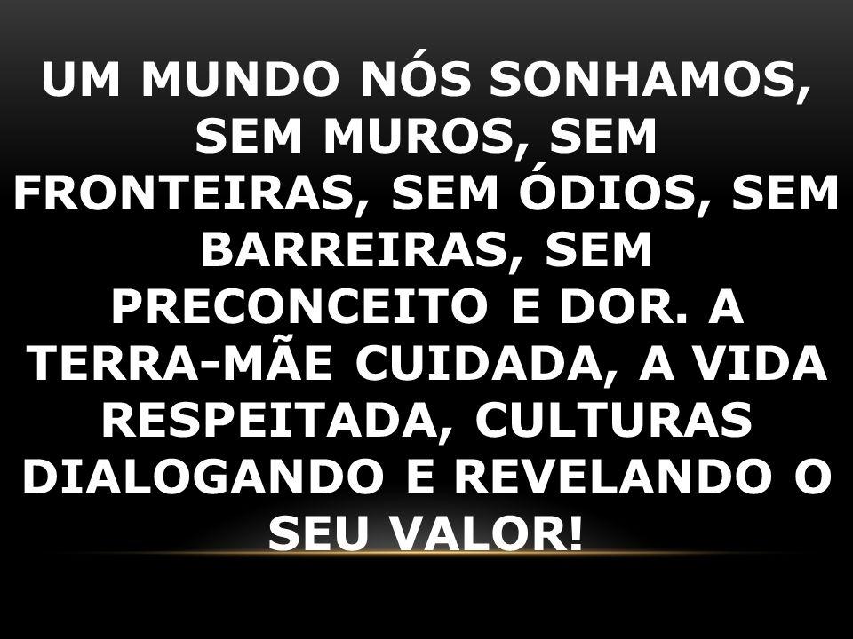 UM MUNDO NÓS SONHAMOS, SEM MUROS, SEM FRONTEIRAS, SEM ÓDIOS, SEM BARREIRAS, SEM PRECONCEITO E DOR.