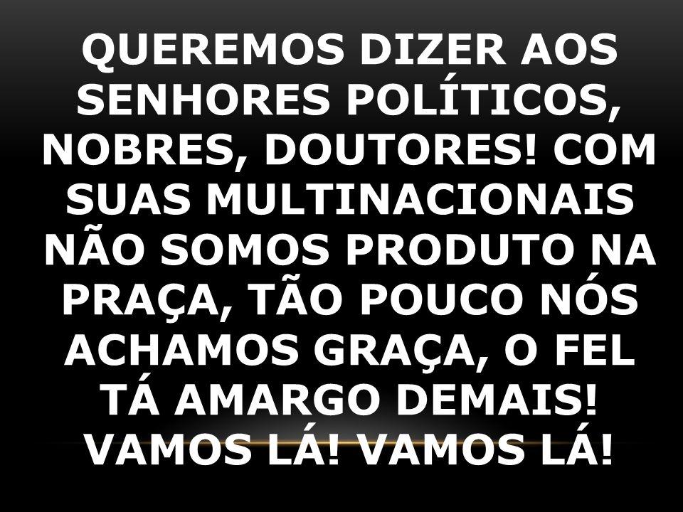 QUEREMOS DIZER AOS SENHORES POLÍTICOS, NOBRES, DOUTORES